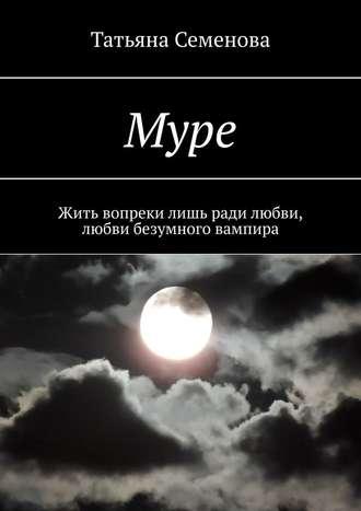 Татьяна Семенова, Муре. Жить вопреки лишь ради любви, любвибезумноговампира