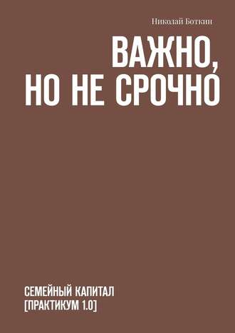 Николай Боткин, Важно, нонесрочно. Семейный капитал [практикум1.0]