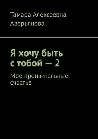 Тамара Аверьянова, Я хочу быть стобой–2. Мое пронзительные счастье
