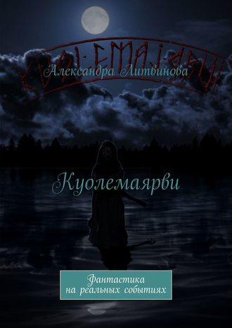 Александра Литвинова, Куолемаярви. Фантастика на реальных событиях