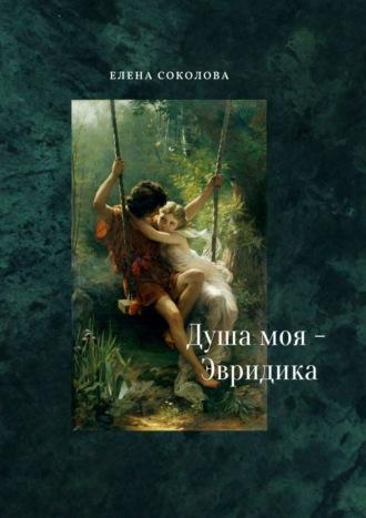 Elena Sokolova, Душа моя– Эвридика. Почти подлинная история
