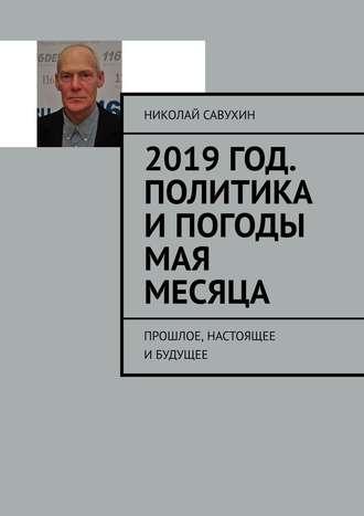 Николай Савухин, 2019год. Политика ипогоды мая месяца. Прошлое, настоящее ибудущее