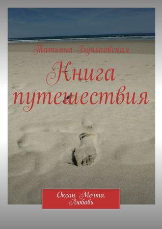 Татьяна Буньковская, Книга путешествия. Океан. Мечта. Любовь