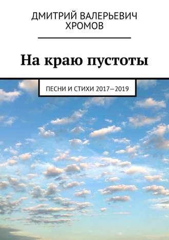 Дмитрий Хромов, Накраю пустоты. Песни истихи 2017—2019
