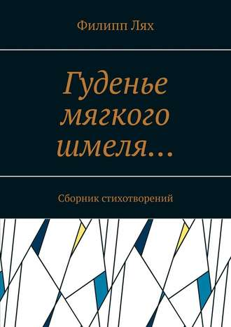 Филипп Лях, Гуденье мягкого шмеля… Сборник стихотворений