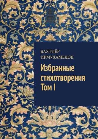 Бахтиёр Ирмухамедов, Избранные стихотворения. ТомI