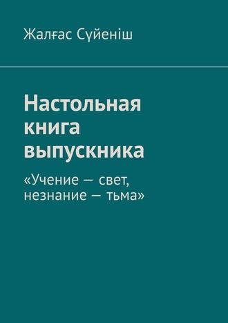 Жалғас Сүйеніш, Настольная книга выпускника. «Учение– свет, незнание– тьма»