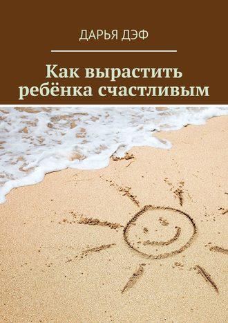 Дарья Дэф, Как вырастить ребёнка счастливым