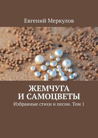 Евгений Меркулов, Жемчуга исамоцветы. Избранные стихи ипесни. Том1