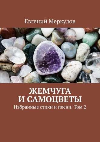 Евгений Меркулов, Жемчуга исамоцветы. Избранные стихи ипесни. Том2