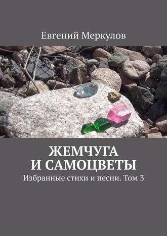 Евгений Меркулов, Жемчуга исамоцветы. Избранные стихи ипесни. Том3