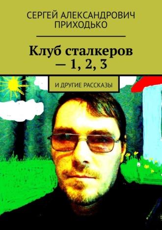 Сергей Приходько, Клуб сталкеров– 1, 2,3. Идругие рассказы
