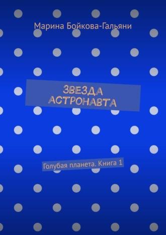 Марина Бойкова-Гальяни, Звезда астронавта. Голубая планета. Книга 1