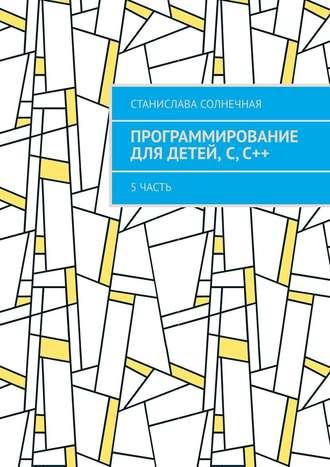 Станислава Солнечная, Программирование для детей, С,С++. 5часть