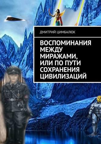Дмитрий Цимбалюк, Воспоминания между миражами, или Попути сохранения цивилизаций