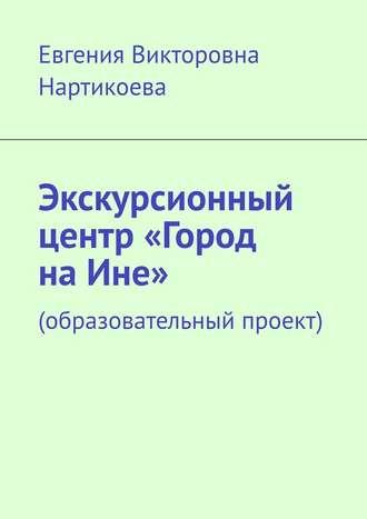 Евгения Нартикоева, Экскурсионный центр «Город наИне». Образовательный проект