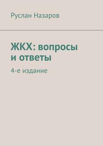 Руслан Назаров, ЖКХ: вопросы иответы. 4-е издание