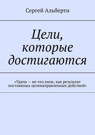 Сергей Альберти, Цели, которые достигаются. «Удача– нечто иное, как результат постоянных целенаправленных действий»