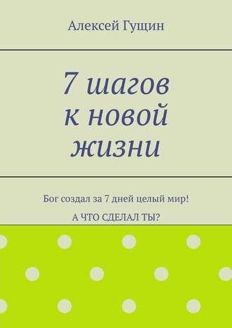 Алексей Гущин, 7шагов кновой жизни. Бог создал за7дней целыймир! Ачто сделалты?