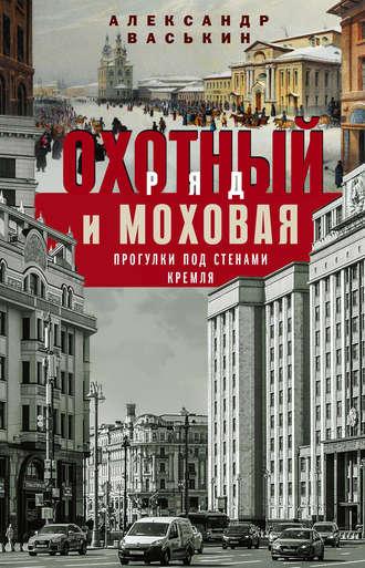 Александр Васькин, Охотный Ряд и Моховая. Прогулки под стенами Кремля