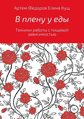 Артем Федоров, Елена Кущ, В плену у еды. Техники работы с пищевой зависимостью