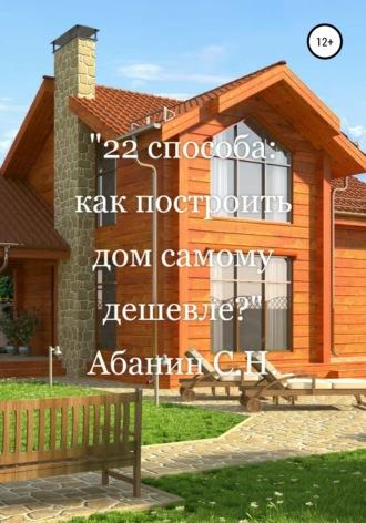 Сергей Абанин, 22 способа: как построить дом самому дешевле?