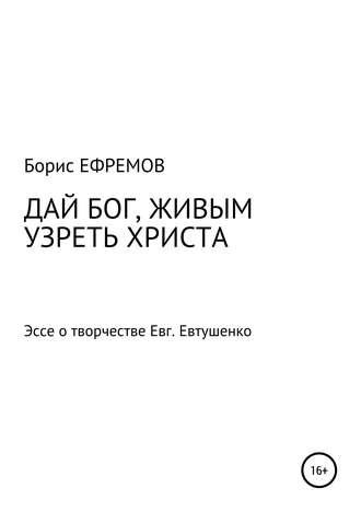 Борис Ефремов, ДАЙ БОГ, ЖИВЫМ УЗРЕТЬ ХРИСТА. Эссе о творчестве Евгения Евтушенко