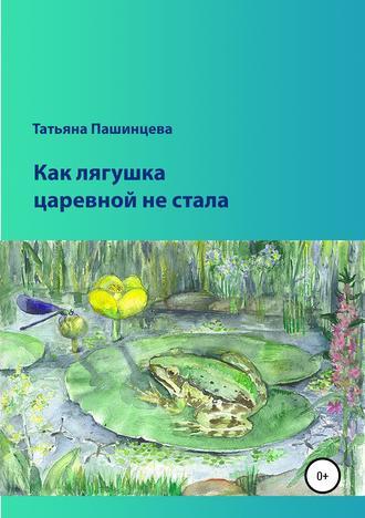 Татьяна Пашинцева, Как лягушка царевной не стала