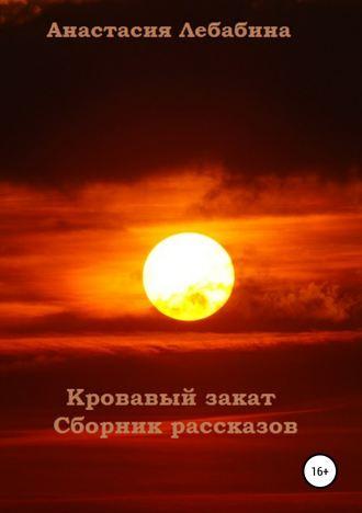 Анастасия Лебабина, Кровавый закат. Сборник рассказов