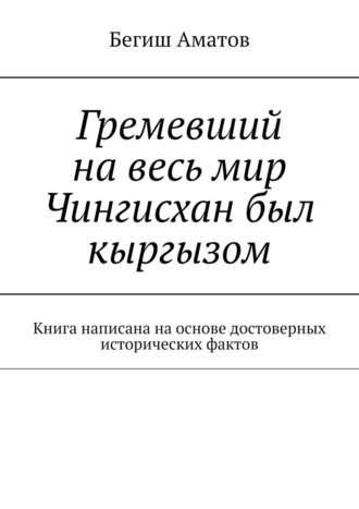 Бегиш Аматов, Гремевший навесь мир Чингисхан был кыргызом. Книга написана наоснове достоверных исторических фактов
