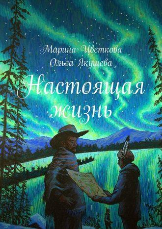 Марина Цветкова, Ольга Якушева, Настоящая жизнь