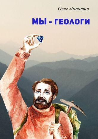 Олег Лопатин, Мы– геологи