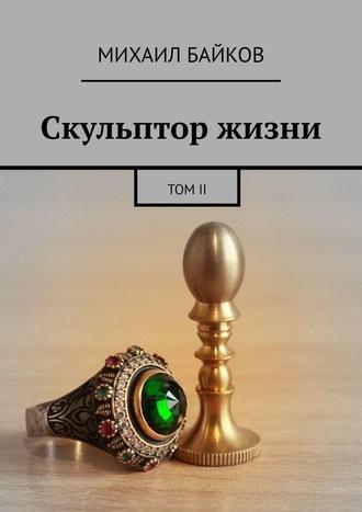 Михаил Байков, Скульптор жизни. ТомII