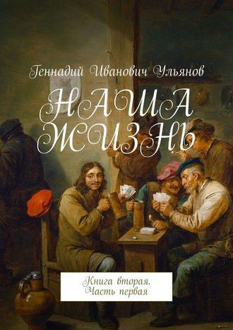 Геннадий Ульянов, НАША ЖИЗНЬ. Книга вторая. Часть первая