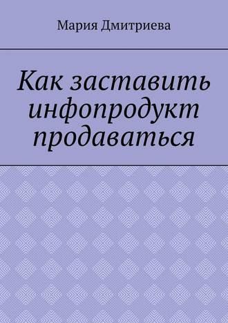 Мария Дмитриева, Как заставить инфопродукт продаваться. Мини-руководство для инфобизнесменов