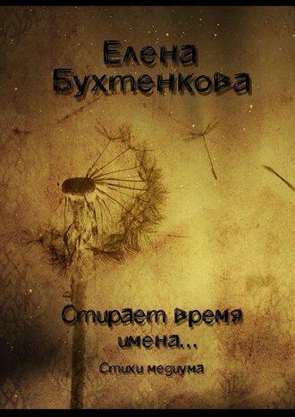 Елена Бухтенкова, Стирает время имена… Стихи медиума