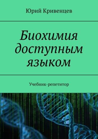 Юрий Кривенцев, Биохимия доступным языком. Учебник-репетитор
