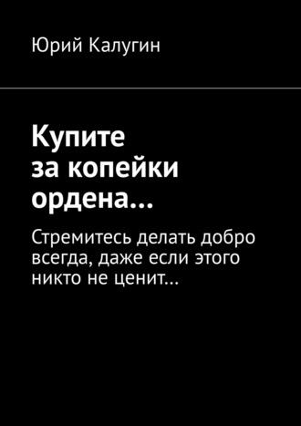Юрий Калугин, Купите закопейки ордена… Стремитесь делать добро всегда, даже если этого никто не ценит…