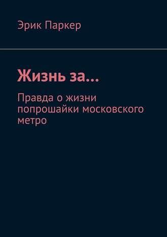 Эрик Паркер, Жизньза… Правда ожизни попрошайки московского метро
