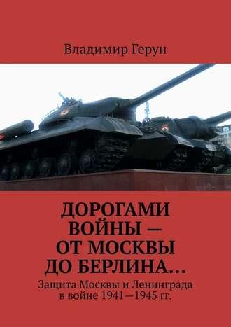 Владимир Герун, Дорогами войны– отМосквы доБерлина… Защита Москвы иЛенинграда ввойне 1941—1945 гг.