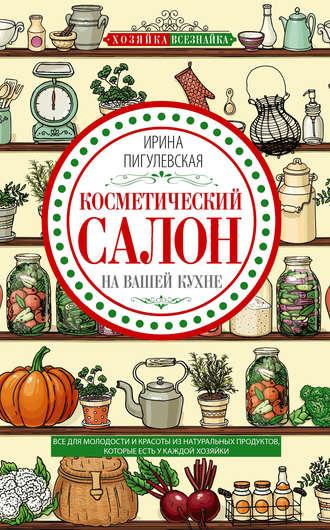 Ирина Пигулевская, Косметический салон на вашей кухне. Все для молодости и красоты из натуральных продуктов, которые есть у каждой хозяйки