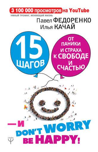 Павел Федоренко, Илья Качай, 15 шагов от паники и страха к свободе и счастью. И – don't worry! bе happy!