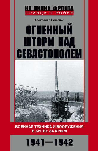 Александр Неменко, Огненный шторм над Севастополем. Военная техника и вооружения в битве за Крым. 1941–1942
