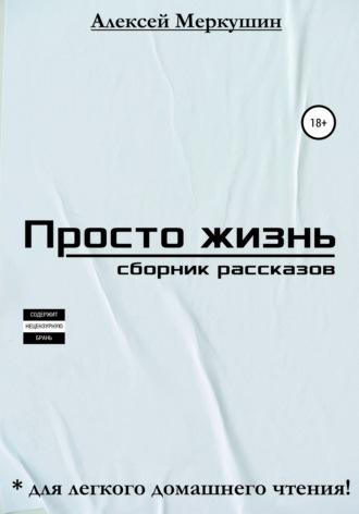 Алексей Меркушин, Просто жизнь. Сборник миниатюр