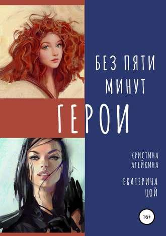 Екатерина Цой, Кристина Агейкина, Без пяти минут герои