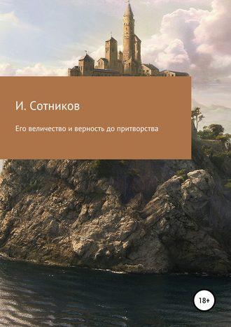 Игорь Сотников, Его величество и верность до притворства