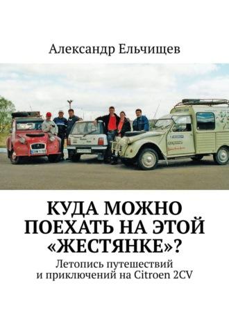 Александр Ельчищев, Куда можно поехать наэтой жестянке? Летопись путешествий иприключений наCitroen 2CV