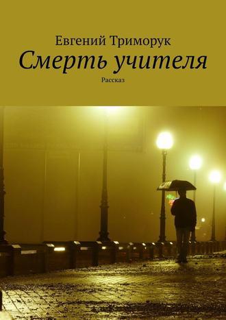Евгений Триморук, Смерть учителя. Рассказ