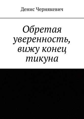 Денис Чернякевич, Обретая уверенность, вижу конец тикуна