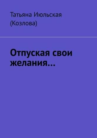 Татьяна Июльская (Козлова), Отпуская свои желания…